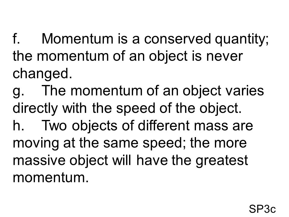 f. Momentum is a conserved quantity; the momentum of an object is never changed.