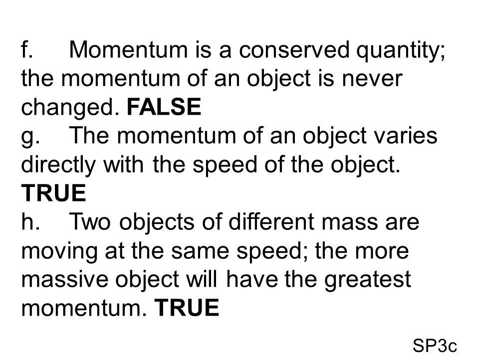 f. Momentum is a conserved quantity; the momentum of an object is never changed. FALSE