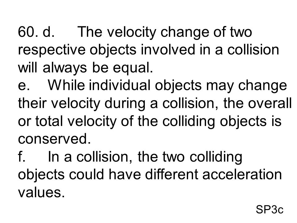 60. d. The velocity change of two respective objects involved in a collision will always be equal.