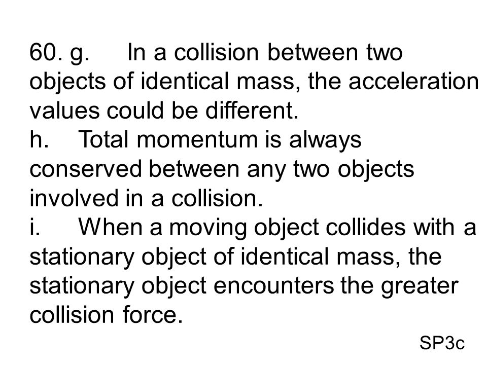 60. g. In a collision between two objects of identical mass, the acceleration values could be different.