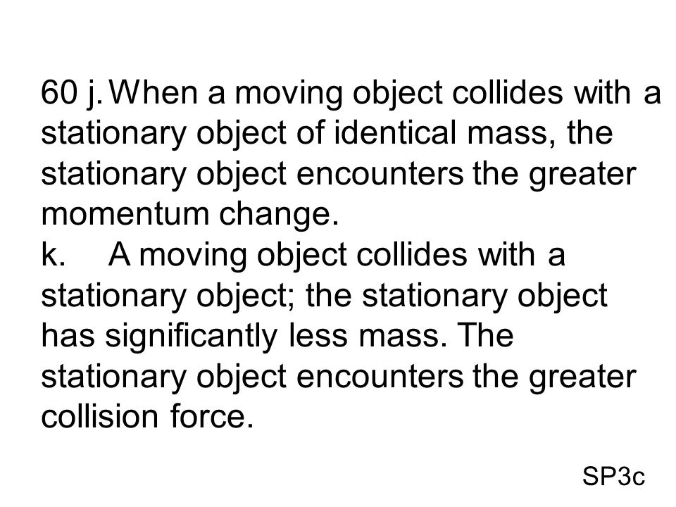 60 j. When a moving object collides with a stationary object of identical mass, the stationary object encounters the greater momentum change.