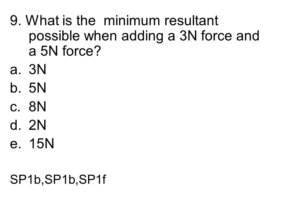 9. What is the minimum resultant possible when adding a 3N force and a 5N force