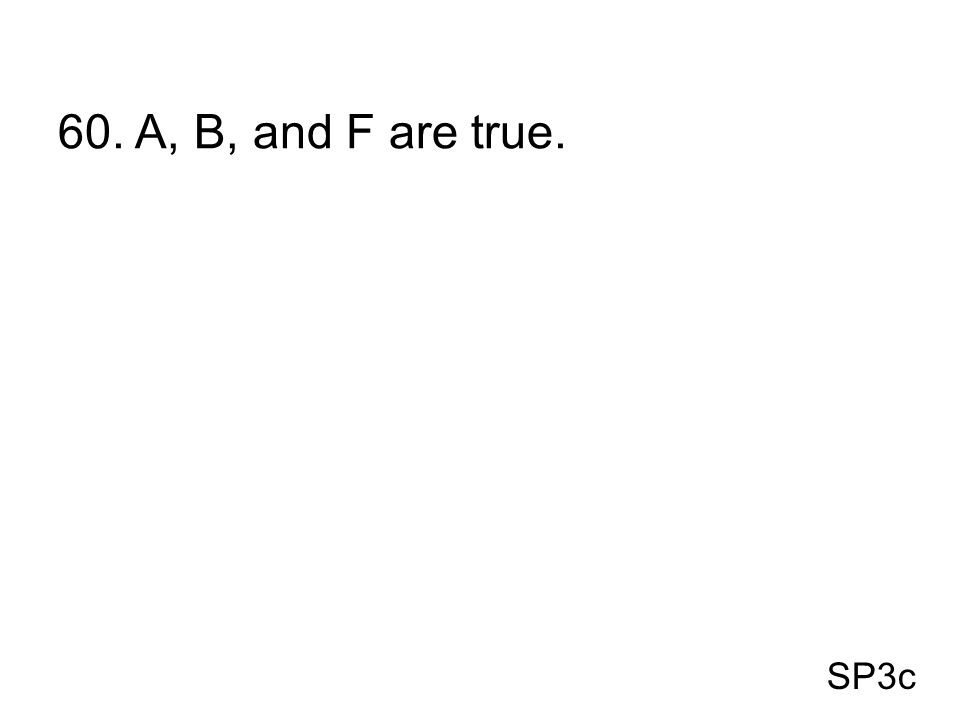 60. A, B, and F are true. SP3c