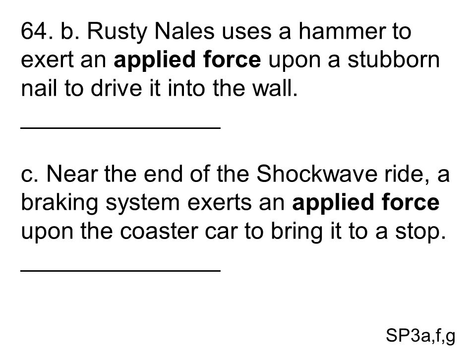 64. b. Rusty Nales uses a hammer to exert an applied force upon a stubborn nail to drive it into the wall.