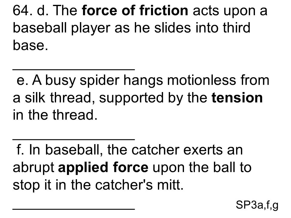 64. d. The force of friction acts upon a baseball player as he slides into third base.