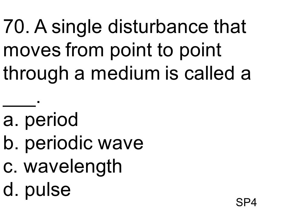 70. A single disturbance that moves from point to point through a medium is called a ___.