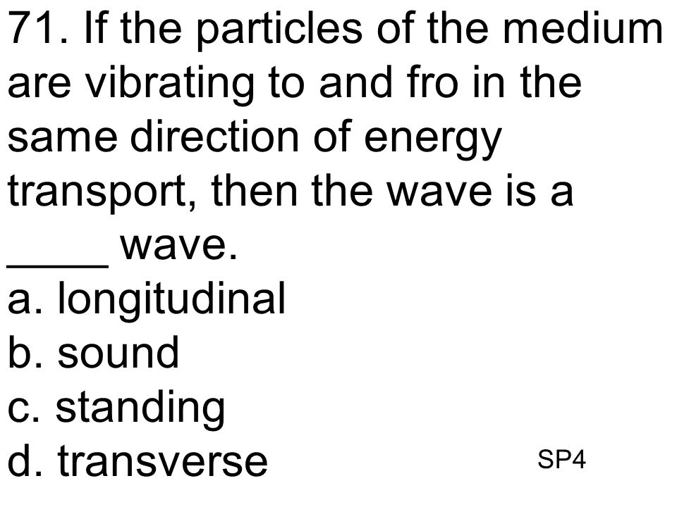 71. If the particles of the medium are vibrating to and fro in the same direction of energy transport, then the wave is a ____ wave.