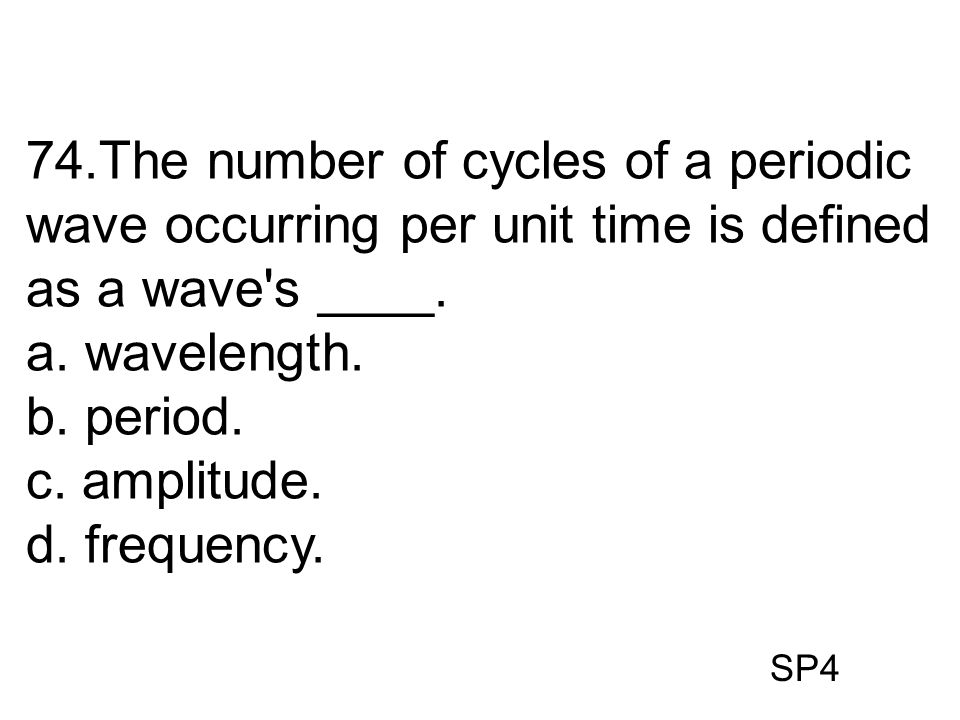 74.The number of cycles of a periodic wave occurring per unit time is defined as a wave s ____.