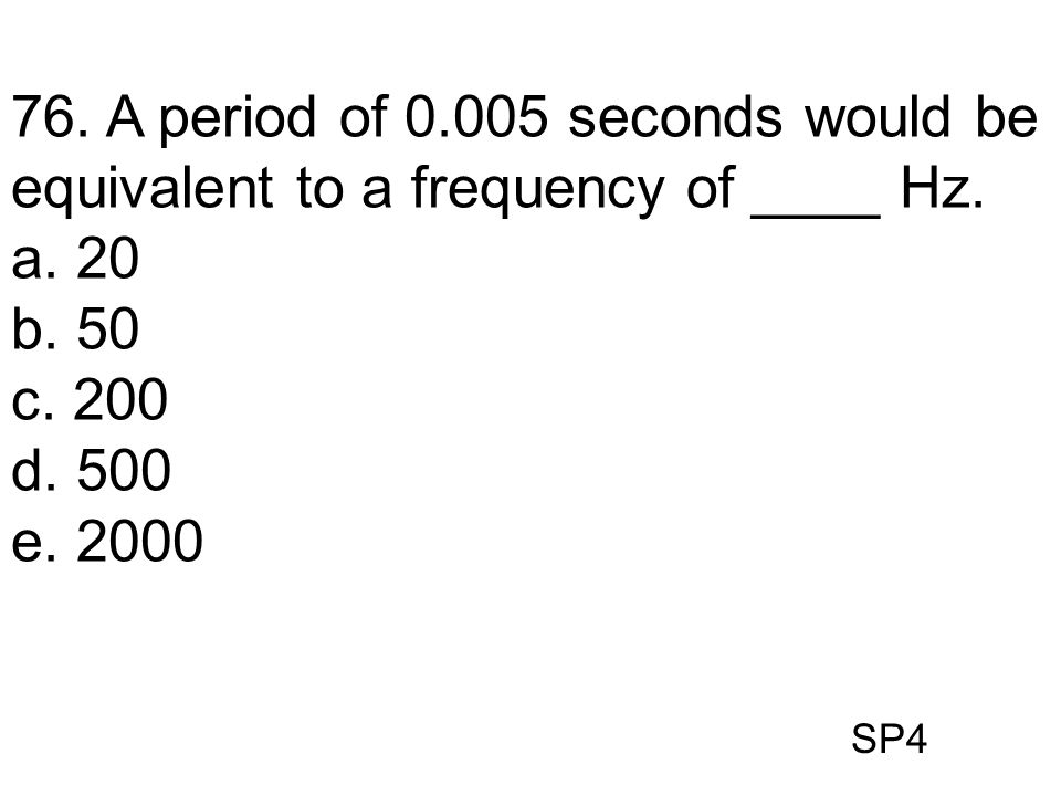 76. A period of 0.005 seconds would be equivalent to a frequency of ____ Hz.