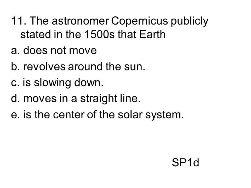 11. The astronomer Copernicus publicly stated in the 1500s that Earth
