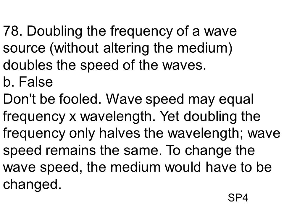 78. Doubling the frequency of a wave source (without altering the medium) doubles the speed of the waves.
