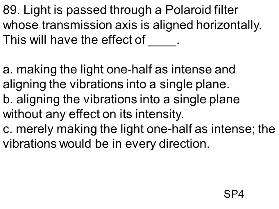 89. Light is passed through a Polaroid filter whose transmission axis is aligned horizontally. This will have the effect of ____.