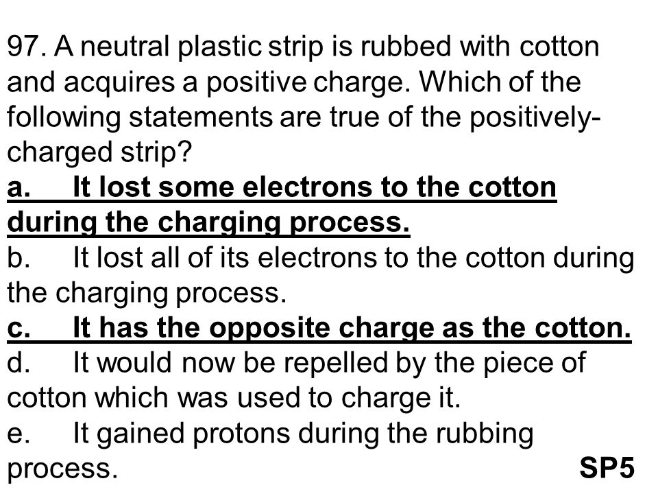 97. A neutral plastic strip is rubbed with cotton and acquires a positive charge. Which of the following statements are true of the positively-charged strip