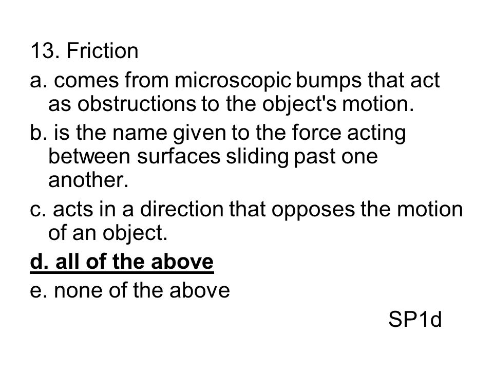 13. Friction a. comes from microscopic bumps that act as obstructions to the object s motion.