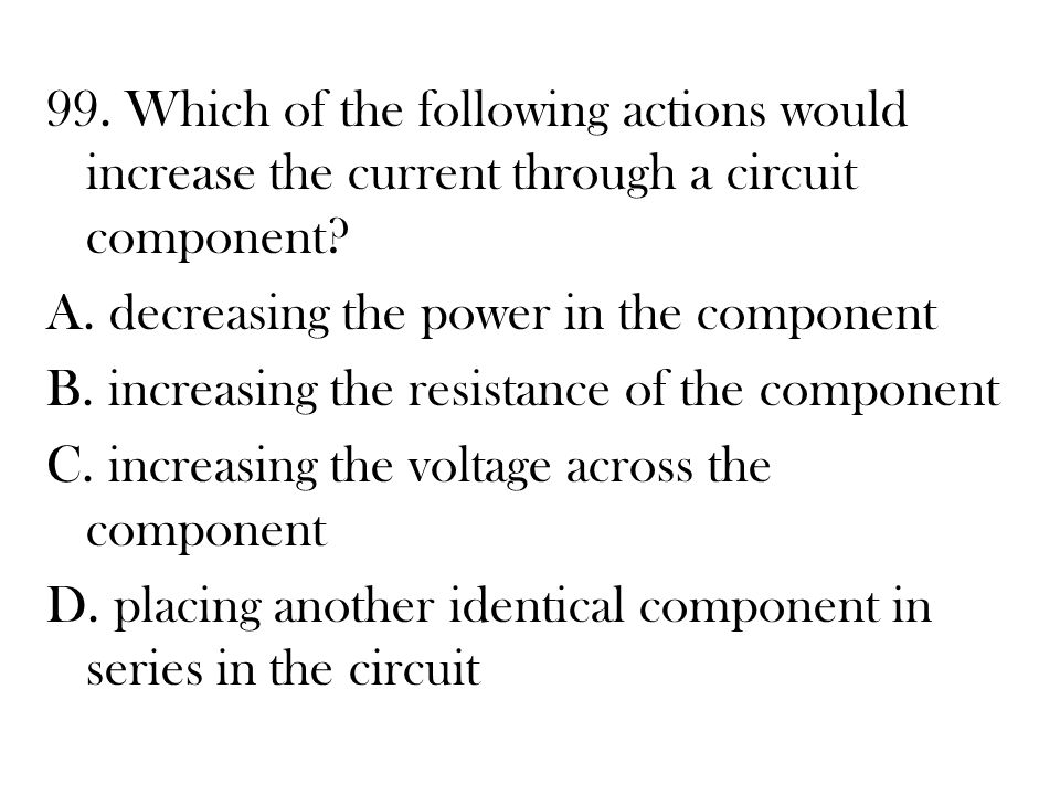 99. Which of the following actions would increase the current through a circuit component.
