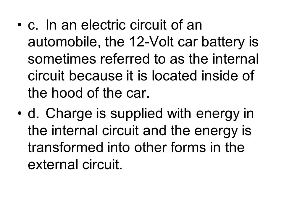 c. In an electric circuit of an automobile, the 12-Volt car battery is sometimes referred to as the internal circuit because it is located inside of the hood of the car.
