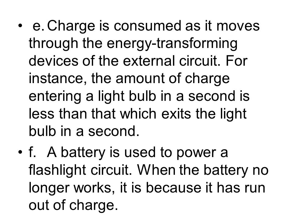 e. Charge is consumed as it moves through the energy-transforming devices of the external circuit. For instance, the amount of charge entering a light bulb in a second is less than that which exits the light bulb in a second.