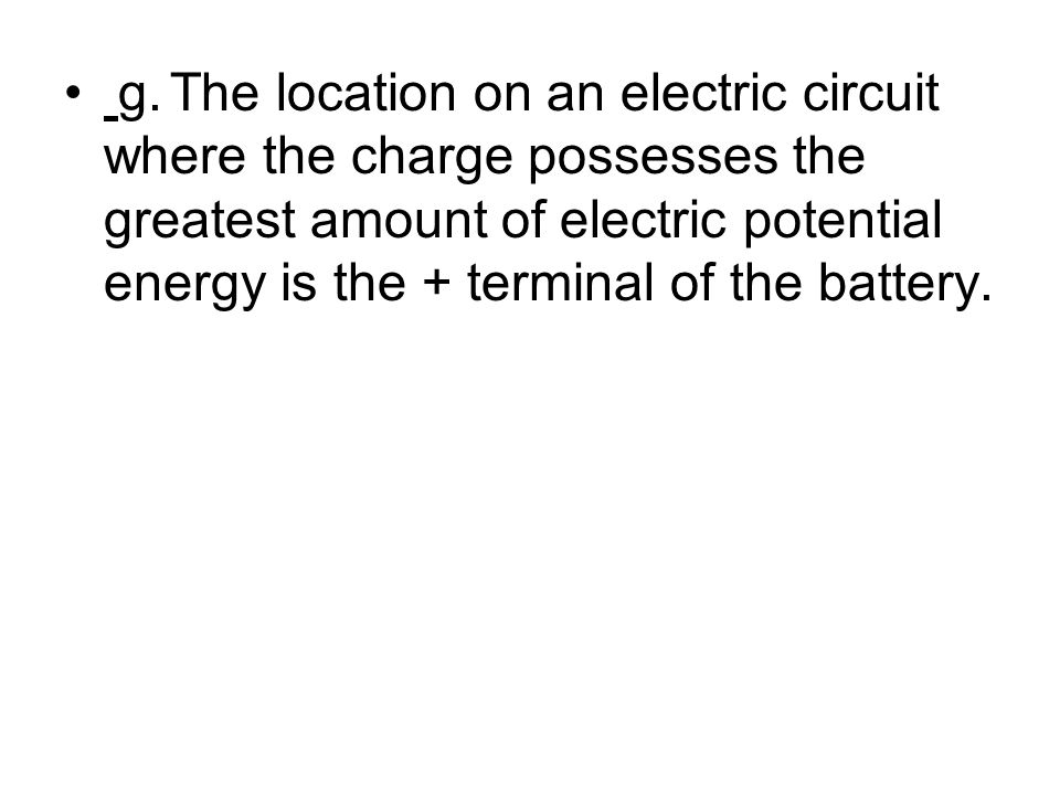 g. The location on an electric circuit where the charge possesses the greatest amount of electric potential energy is the + terminal of the battery.