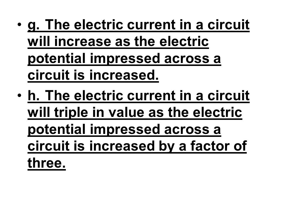 g. The electric current in a circuit will increase as the electric potential impressed across a circuit is increased.