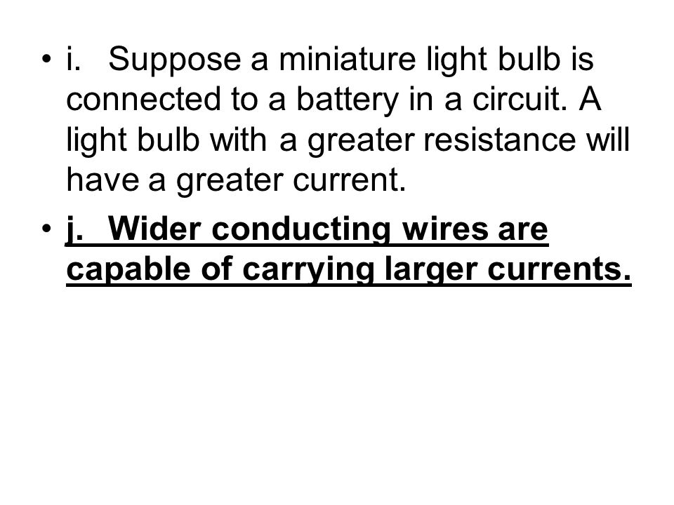 i. Suppose a miniature light bulb is connected to a battery in a circuit. A light bulb with a greater resistance will have a greater current.