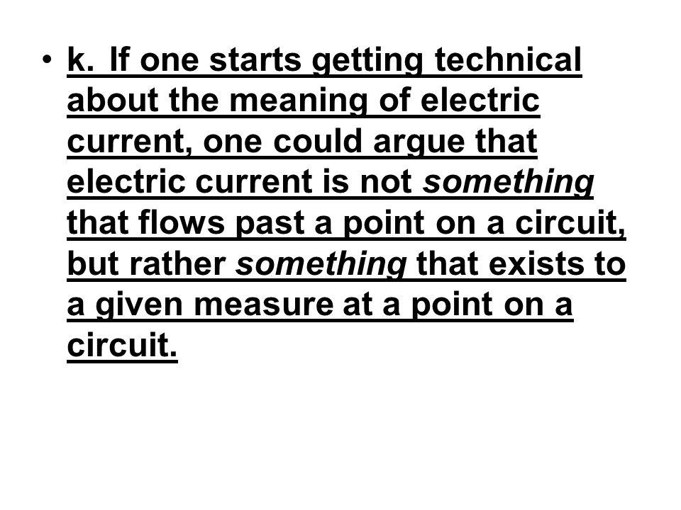 k. If one starts getting technical about the meaning of electric current, one could argue that electric current is not something that flows past a point on a circuit, but rather something that exists to a given measure at a point on a circuit.