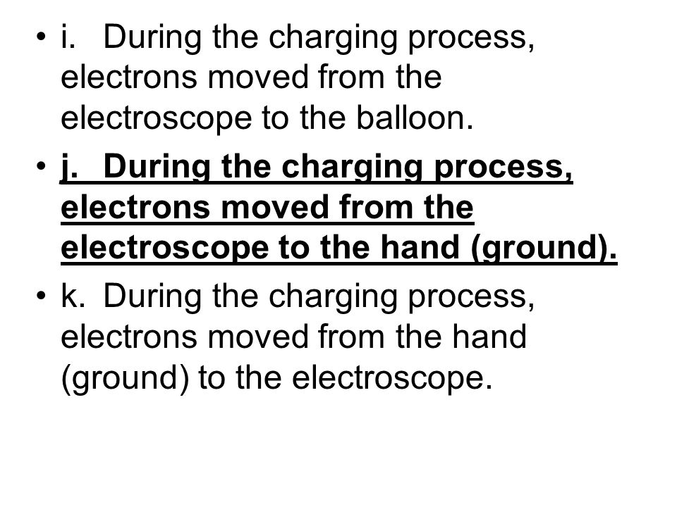 i. During the charging process, electrons moved from the electroscope to the balloon.