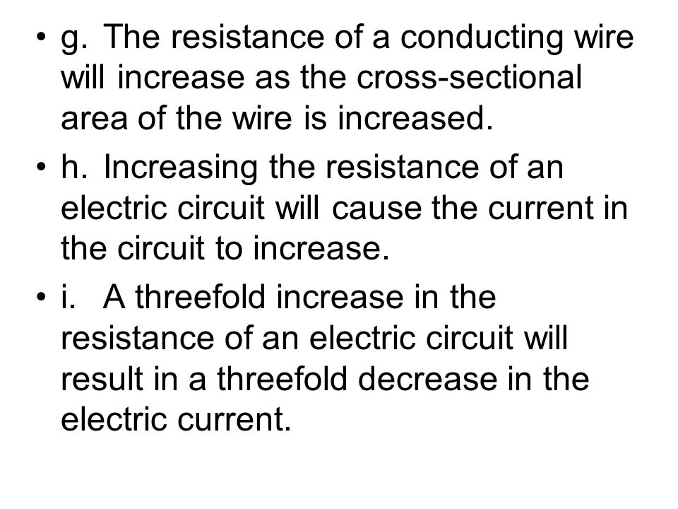 g. The resistance of a conducting wire will increase as the cross-sectional area of the wire is increased.