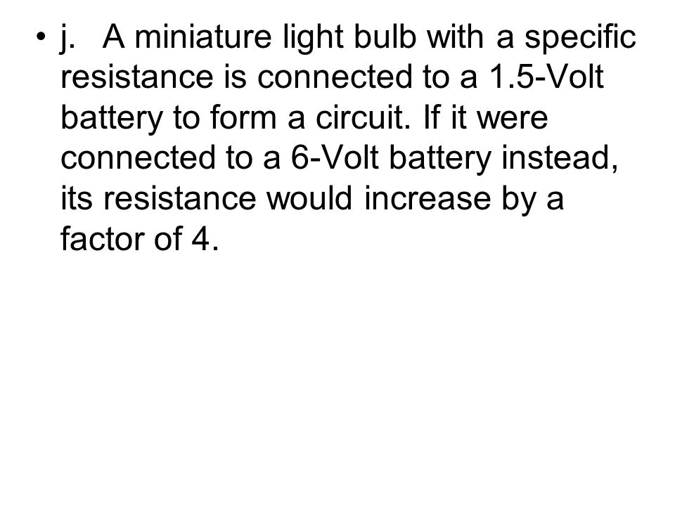 j. A miniature light bulb with a specific resistance is connected to a 1.5-Volt battery to form a circuit.