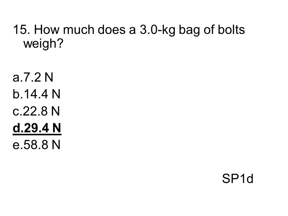 15. How much does a 3.0-kg bag of bolts weigh