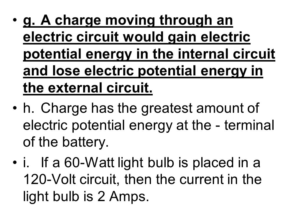 g. A charge moving through an electric circuit would gain electric potential energy in the internal circuit and lose electric potential energy in the external circuit.
