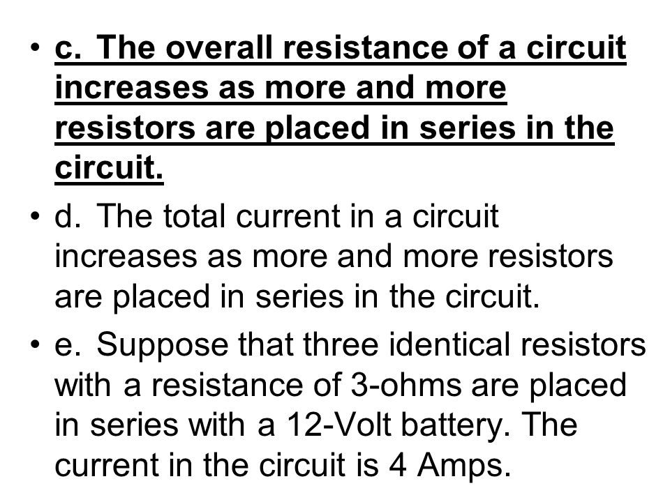 c. The overall resistance of a circuit increases as more and more resistors are placed in series in the circuit.