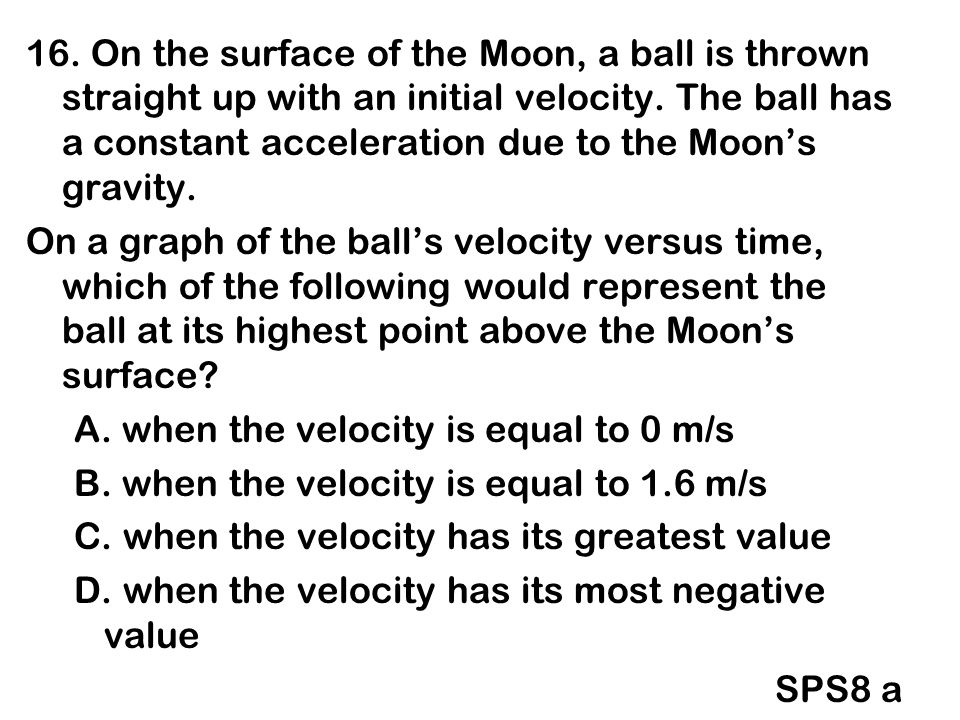 16. On the surface of the Moon, a ball is thrown straight up with an initial velocity. The ball has a constant acceleration due to the Moon's gravity.