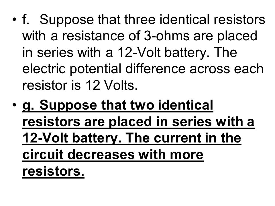 f. Suppose that three identical resistors with a resistance of 3-ohms are placed in series with a 12-Volt battery. The electric potential difference across each resistor is 12 Volts.