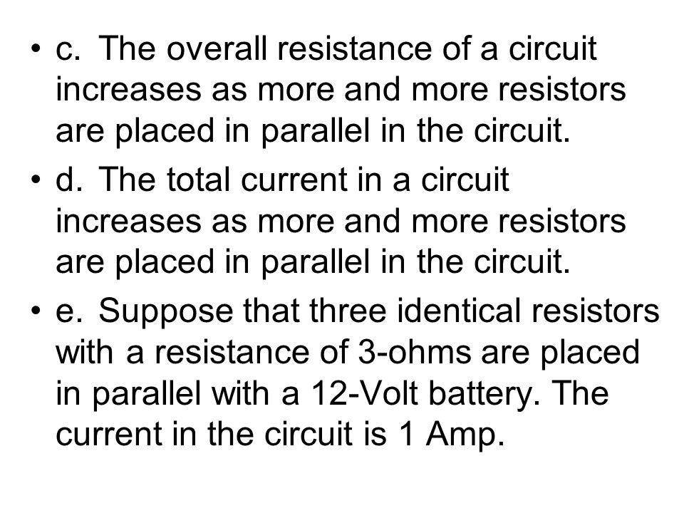 c. The overall resistance of a circuit increases as more and more resistors are placed in parallel in the circuit.