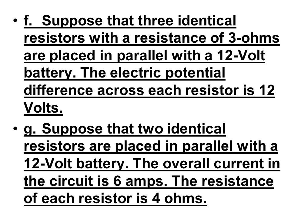 f. Suppose that three identical resistors with a resistance of 3-ohms are placed in parallel with a 12-Volt battery. The electric potential difference across each resistor is 12 Volts.