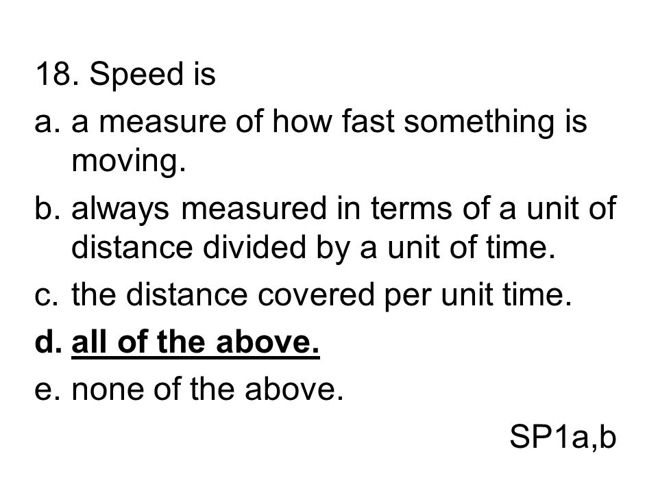 18. Speed is a measure of how fast something is moving. always measured in terms of a unit of distance divided by a unit of time.