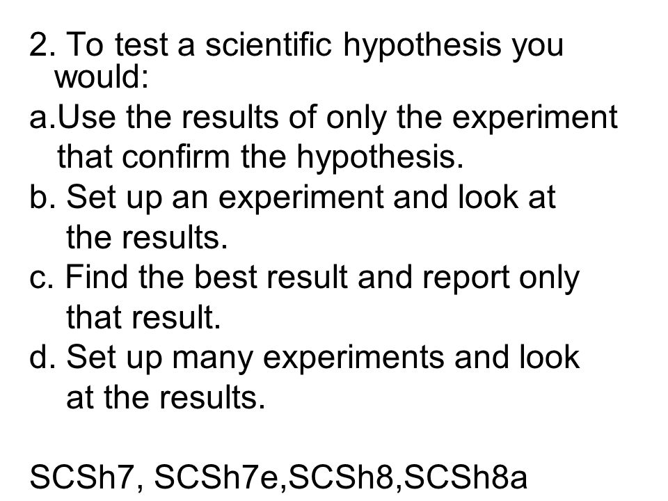 2. To test a scientific hypothesis you would: