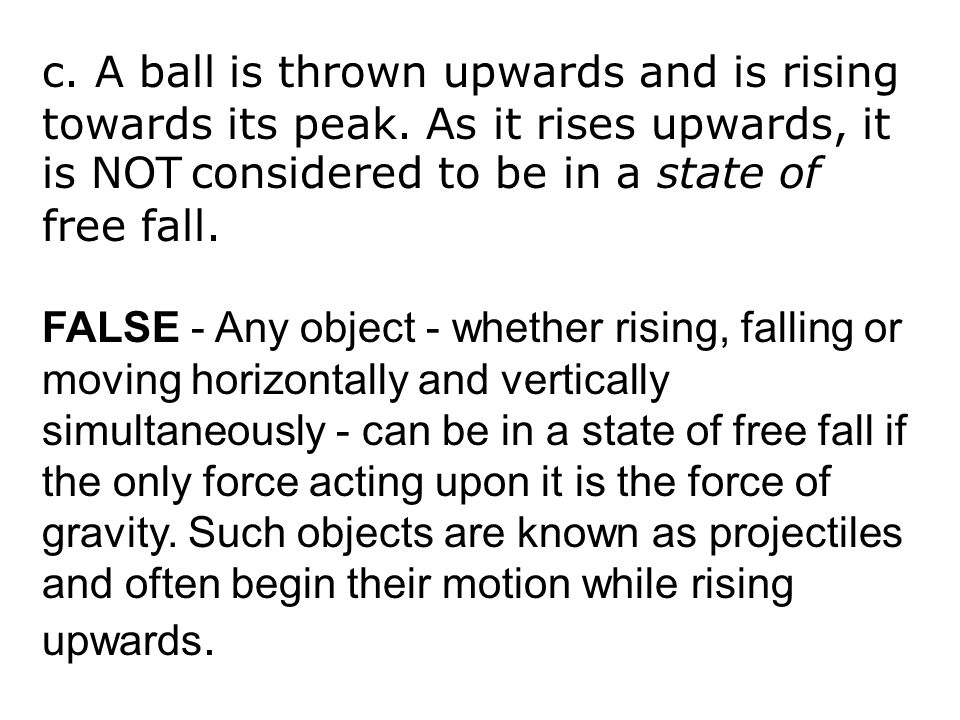 c. A ball is thrown upwards and is rising towards its peak