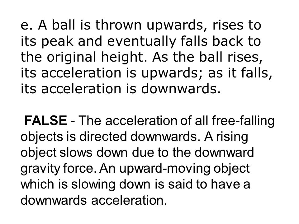 e. A ball is thrown upwards, rises to its peak and eventually falls back to the original height. As the ball rises, its acceleration is upwards; as it falls, its acceleration is downwards.