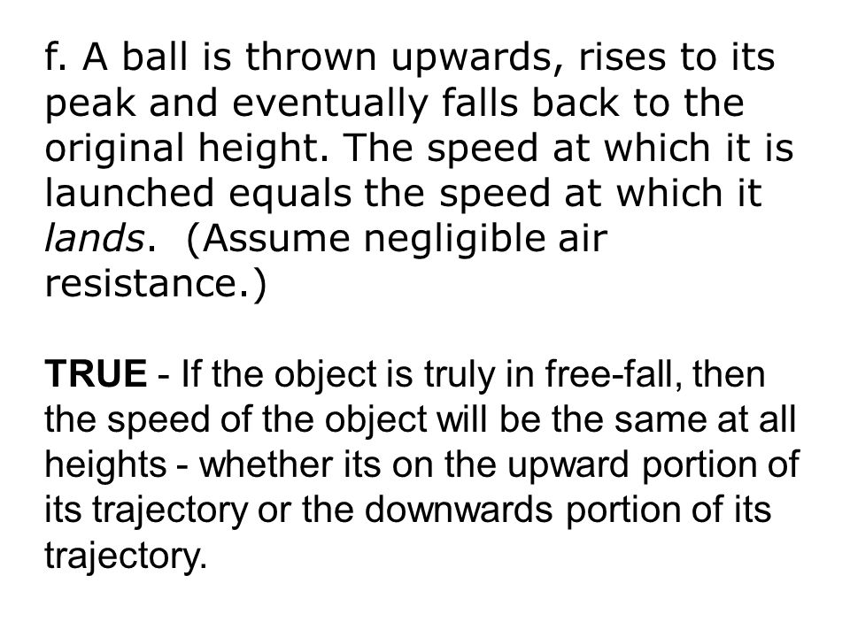 f. A ball is thrown upwards, rises to its peak and eventually falls back to the original height. The speed at which it is launched equals the speed at which it lands. (Assume negligible air resistance.)