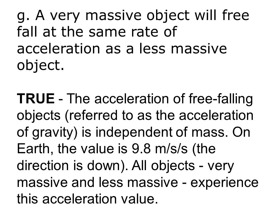 g. A very massive object will free fall at the same rate of acceleration as a less massive object.