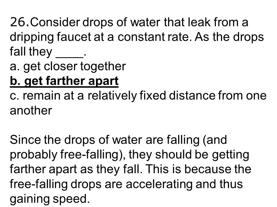 26.Consider drops of water that leak from a dripping faucet at a constant rate. As the drops fall they ____.