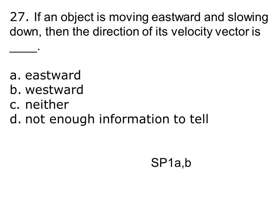 27. If an object is moving eastward and slowing down, then the direction of its velocity vector is ____.