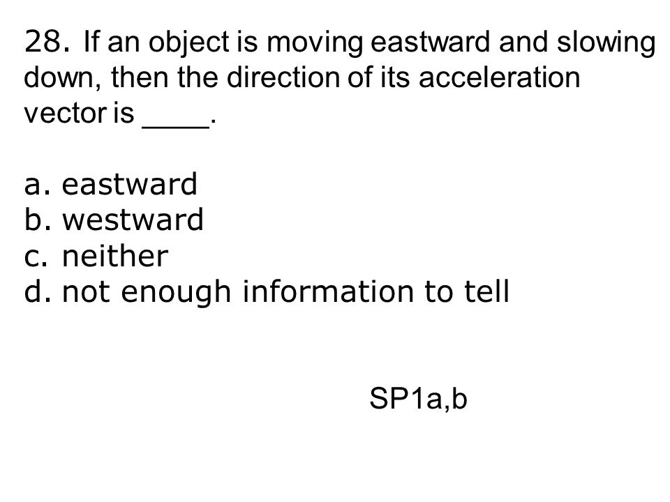 28. If an object is moving eastward and slowing down, then the direction of its acceleration vector is ____.