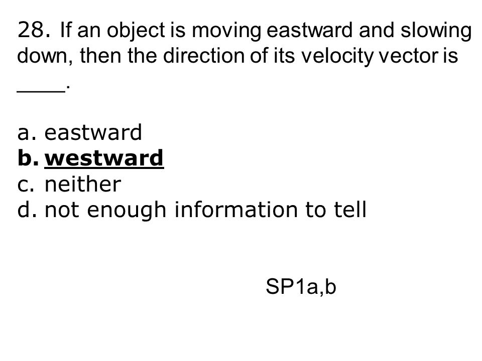 28. If an object is moving eastward and slowing down, then the direction of its velocity vector is ____.
