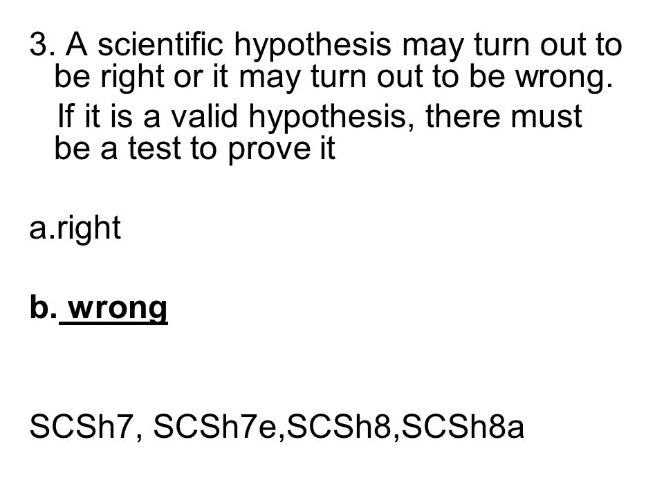 3. A scientific hypothesis may turn out to be right or it may turn out to be wrong.