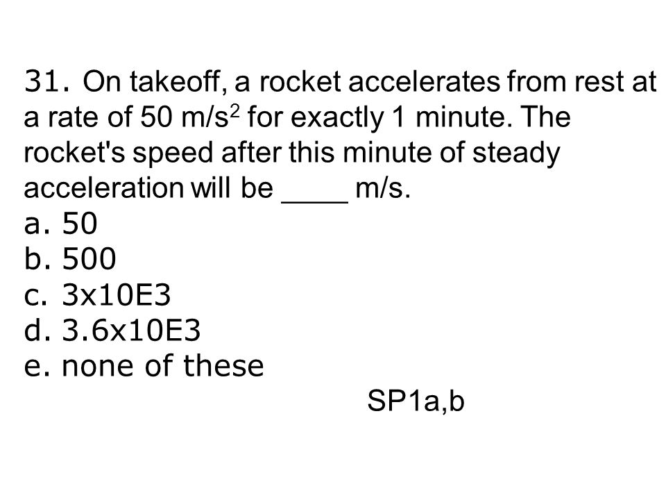 31. On takeoff, a rocket accelerates from rest at a rate of 50 m/s2 for exactly 1 minute. The rocket s speed after this minute of steady acceleration will be ____ m/s.