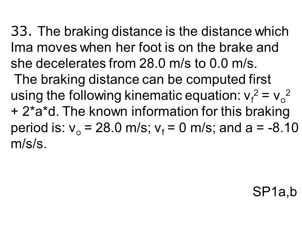 33. The braking distance is the distance which Ima moves when her foot is on the brake and she decelerates from 28.0 m/s to 0.0 m/s.