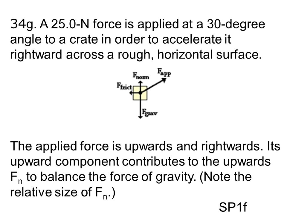 34g. A 25.0-N force is applied at a 30-degree angle to a crate in order to accelerate it rightward across a rough, horizontal surface.