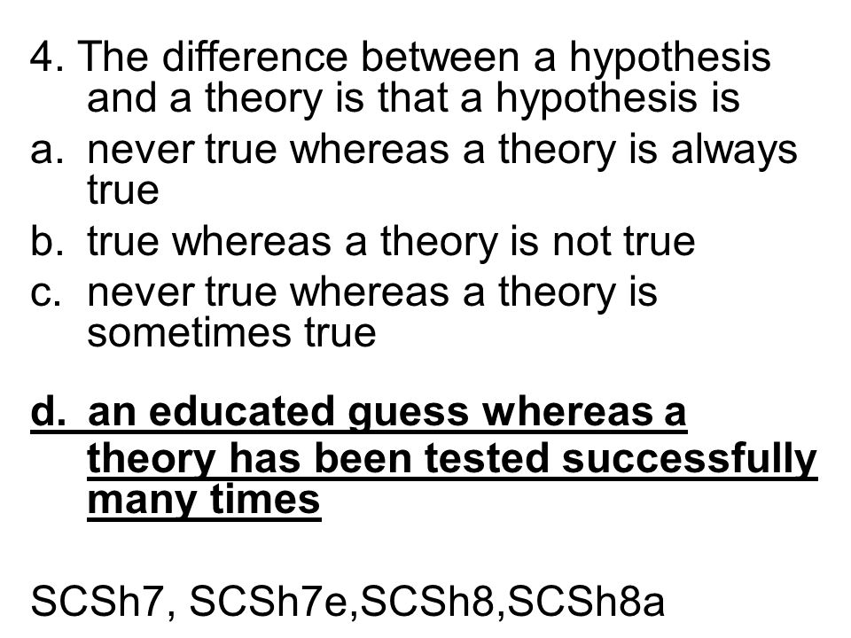 4. The difference between a hypothesis and a theory is that a hypothesis is